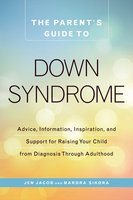 The Parent's Guide to Down Syndrome: Advice, Information, Inspiration, and Support for Raising Your Child from Diagnosis through Adulthood - Jen Jacob, Mardra Sikora