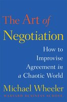 The Art of Negotiation: How to Improvise Agreement in a Chaotic World - Michael Wheeler