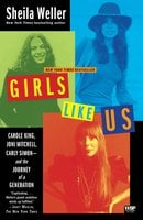 Girls Like Us: Carole King, Joni Mitchell, Carly Simon – And the Journey of a Generation - Sheila Weller