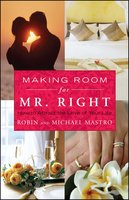 Making Room for Mr. Right: How to Attract the Love of Your Life - Robin Mastro, Michael Mastro