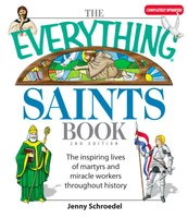 The Everything Saints Book: The Inspiring Lives of Martyrs and Miracle Workers Throughout History - Jenny Schroedel