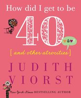How Did I Get to Be Forty - Judith Viorst