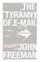 The Tyranny of E-mail: The Four-Thousand-Year Journey to Your Inbox - John Freeman
