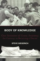 Body of Knowledge: One Semester of Gross Anatomy, the Gateway to Becoming a Doctor - Steven Giegerich
