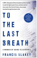To the Last Breath: A Memoir of Going to Extremes - Francis Slakey