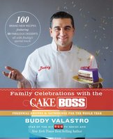 Family Celebrations with the Cake Boss: Recipes for Get-Togethers Throughout the Year - Buddy Valastro