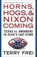 Horns, Hogs, and Nixon Coming: Texas vs. Arkansas in Dixie's Last Stand - Terry Frei