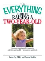 The Everything Guide To Raising A Two-Year-Old: From Personality And Behavior to Nutrition And Health – a Complete Handbook - Brian Orr, Donna Raskin