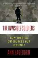 The Invisible Soldiers: How America Outsourced Our Security - Ann Hagedorn