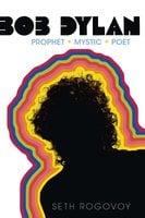 Bob Dylan: Prophet, Mystic, Poet - Seth Rogovoy