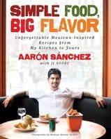 Simple Food, Big Flavor: Unforgettable Mexican-Inspired Recipes from My Kitchen to Yours - Aaron Sanchez