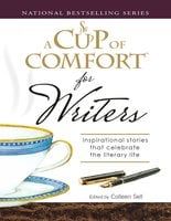 A Cup of Comfort for Writers: Inspirational Stories That Celebrate the Literary Life - Colleen Sell