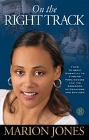 On the Right Track: From Olympic Downfall to Finding Forgiveness and the Strength to Overcome and Succeed - Marion Jones