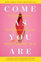 Come as You Are: The Surprising New Science that Will Transform Your Sex Life - Emily Nagoski