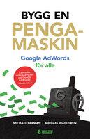 Bygg en pengamaskin: Google AdWords för alla - Michael Berman,Michael Wahlgren