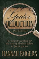 A Guide to Deduction: 2nd Edition - The ultimate handbook for any aspiring Sherlock Holmes or Doctor Watson - Hannah Rogers