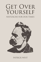 Get Over Yourself - Nietzsche for Our Times - Patrick West
