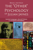 "The ""Other"" Psychology of Julian Jaynes - Ancient Languages, Sacred Visions, and Forgotten Mentalities - Brian J. McVeigh"