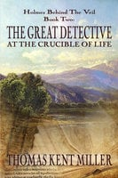 The Great Detective at the Crucible of Life - Thomas Kent Miller