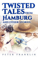 Twisted Tales from Hamburg and Other Stories - Volume 1 - Peter Franklin