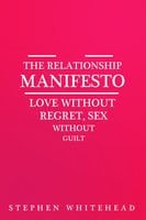 The Relationship Manifesto - Love without regret, Sex without guilt - Stephen Whitehead