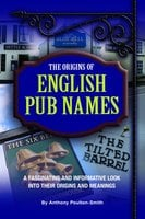 Origins of English Pub Names - A fascinating and informative look into their origins and meanings - Anthony Poulton-Smith