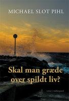 Skal man græde over spildt liv - Michael Slot Pihl
