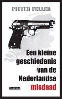 Een kleine geschiedenis van de Nederlandse misdaad - Pieter Feller