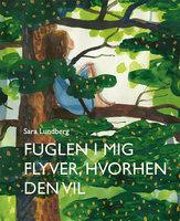 Fuglen i mig flyver, hvorhen den vil - Sara Lundberg