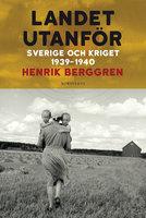 Landet utanför : Sverige 1939-1945 - Henrik Berggren