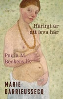 Härligt är att leva här : Paula M. Beckers liv - Marie Darrieussecq