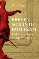 Breven som inte kom fram : Karl XII:s soldater i Norge 1716-1718 - Ullgren Peter