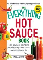 The Everything Hot Sauce Book: From growing to picking and preparing – all you ned to add some spice to your life! - Anglea Garbes