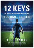 12 Keys To Unlock Your Professional Football Career - T.O. Daniels