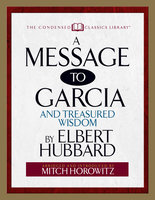 A Message to Garcia (Condensed Classics): And Treasured Wisdom - Mitch Horowitz, Elbert Hubbard