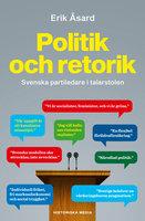 Politik och retorik - Svenska partiledare i talarstolen - Erik Åsard