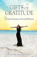 Gifts of Gratitude: The Joyful Adventures of a Life Well Lived - Elizabeth Gaylynn Baker