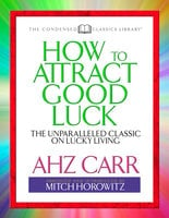 How to Attract Good Luck (Condensed Classics): The Unparalleled Classic on Lucky Living - Mitch Horowitz, A.H.Z. Carr