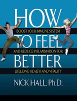 How to Feel Better: Boost Your Immune System and Reduce Inflammation for Lifelong Health and Vitality - Nick Hall