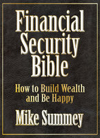 The Financial Security Bible: How to Build Wealth and Be Happy - Mike Summey