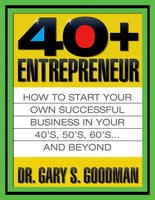 The Forty Plus Entrepreneur: How to Start a Successful Business in Your 40's, 50's and Beyond - Gary S. Goodman