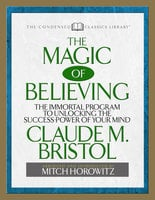 The Magic of Believing (Condensed Classics): The Immortal Program to Unlocking the Success Power of Your Mind - Mitch Horowitz, Claude M. Bristol