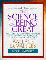 "The Science of Being Great (Condensed Classics): ""The Secret to Living Your Greatest Life Now From the Author of The Science of Getting Rich - Mitch Horowitz, Wallace Wattles"