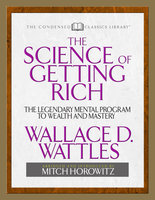 The Science of Getting Rich (Condensed Classics): The Legendary Mental Program to Wealth and Mastery - Wallace D. Wattles, Mitch Horowitz