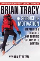 The Science of Motivation: Strategies & Techniques for Turning Dreams into Destiny - Brian Tracy, Dan Strutzel