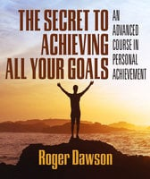 The Secret to Achieving All Your Goals: An Advanced Course in Personal Achievement - Roger Dawson