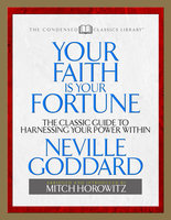 Your Faith Is Your Fortune (Condensed Classics): The Classic Guide to Harnessing Your Power Within - Mitch Horowitz, Neville Goddard
