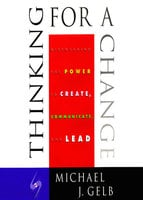 Thinking for a Change: Discovering the Power to Create, Communicate and Lead - Michael Gelb