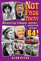 Not Fade Away: Staying Happy When You're Over 64 - Alan Heeks