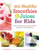 201 Healthy Smoothies & Juices for Kids: Fresh, Wholesome, No-Sugar-Added Drinks Your Child Will Love - Amy Roskelley
